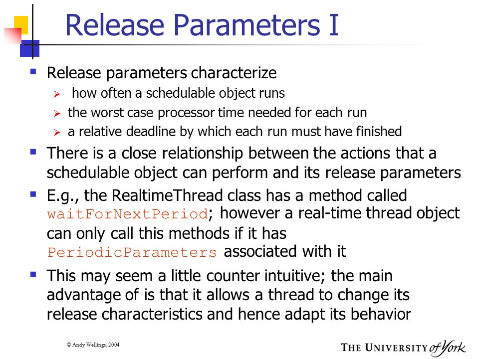 © Andy Wellings, 2004 RTSJ and Alternative Schedulers  The RTSJ adopts the implementation-defined schedulers approach  Applications can determine dynamically whether the real- time JVM on which it is executing has a particular scheduler  This is the least portable approach, as an application cannot rely of any particular implementation-defined scheduler being supported