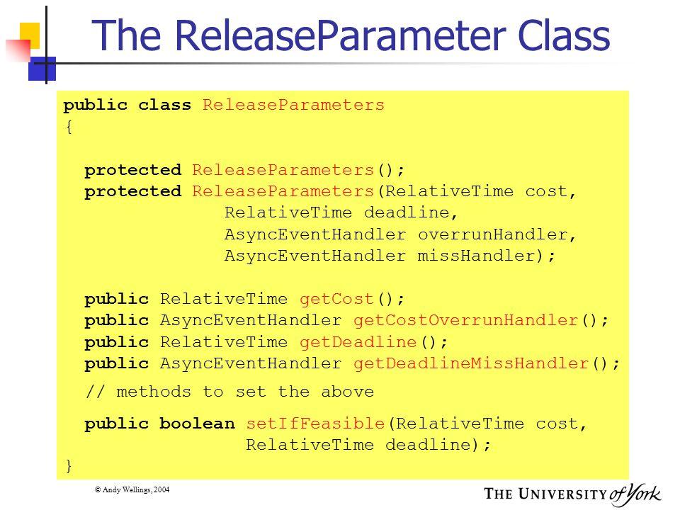 © Andy Wellings, 2004 The SporadicParameters Class II //constructors public SporadicParameters(RelativeTime minInterarrival, RelativeTime cost, RelativeTime deadline, AsyncEventHandler overrunHandler, AsyncEventHandler missHandler); // methods public String getMitViolationBehaviour(); public void getMitViolationBehaviour(String behaviour); public RelativeTime getMinimumInterarrival(); public void getMinimumInterarrival ( RelativeTime interval); public boolean setIfFeasible( RelativeTime interarrival, RelativeDeadline cost, RelativeTime deadline); }