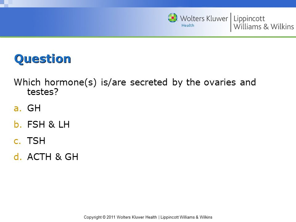 Copyright © 2011 Wolters Kluwer Health | Lippincott Williams & Wilkins Answer b.FSH & LH Gonads are sex organs (ovaries and testes).