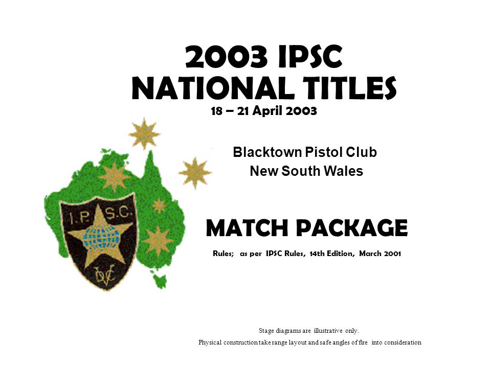 2003 IPSC NATIONAL TITLES 18 – 21 April 2003 Blacktown Pistol Club New South Wales MATCH PACKAGE Rules; as per IPSC Rules, 14th Edition, March 2001 Stage diagrams are illustrative only.