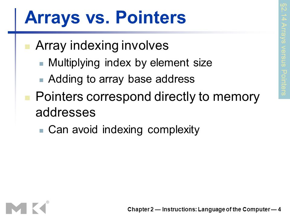 Chapter 2 — Instructions: Language of the Computer — 4 Arrays vs. Pointers Array indexing involves Multiplying index by element size Adding to array b