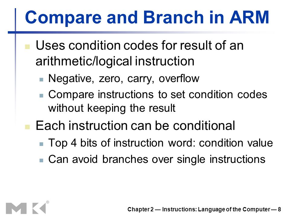 Chapter 2 — Instructions: Language of the Computer — 8 Compare and Branch in ARM Uses condition codes for result of an arithmetic/logical instruction