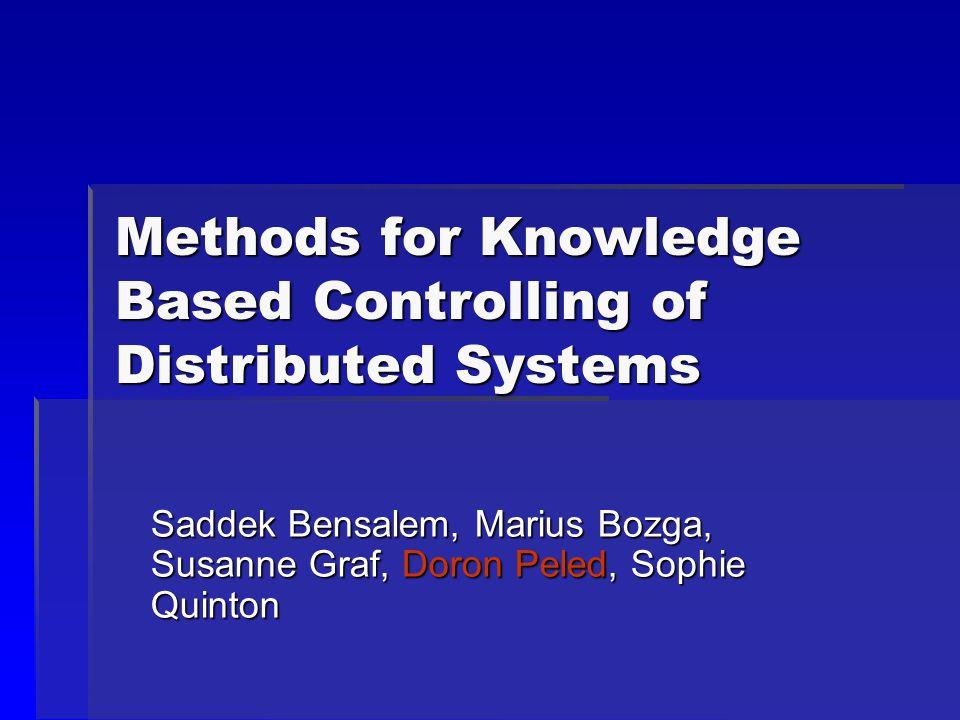 Methods for Knowledge Based Controlling of Distributed Systems Saddek Bensalem, Marius Bozga, Susanne Graf, Doron Peled, Sophie Quinton