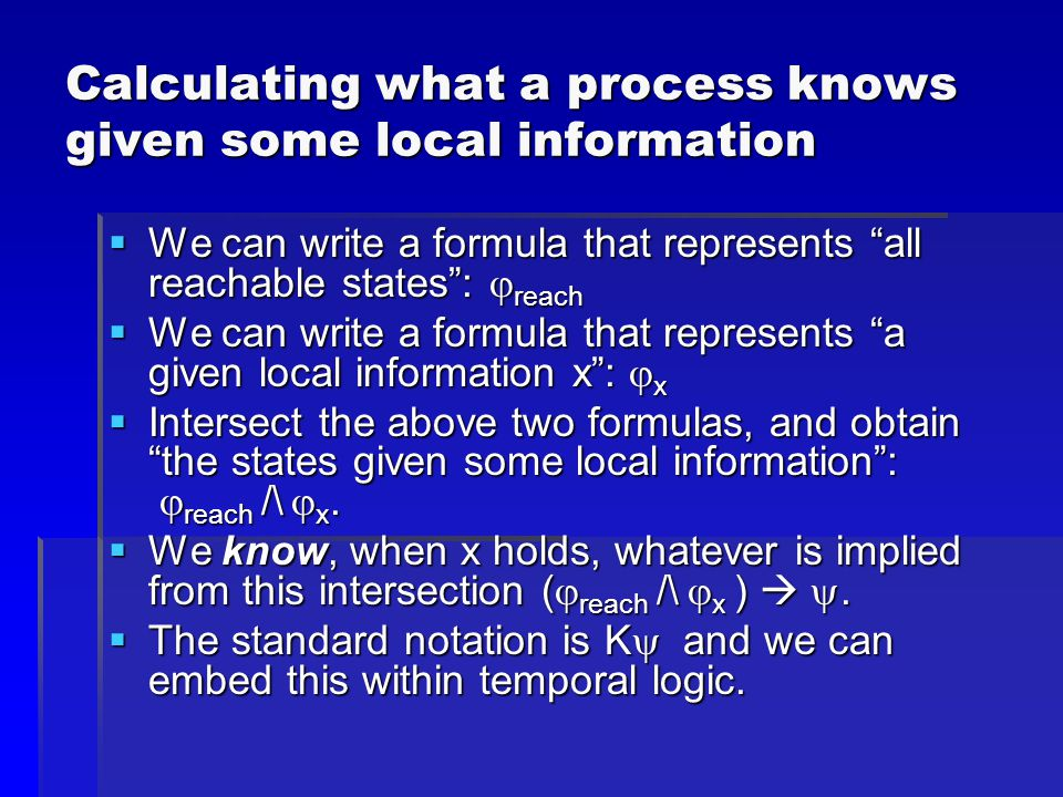 Calculating what a process knows given some local information  We can write a formula that represents all reachable states :  reach  We can write a formula that represents a given local information x :  x  Intersect the above two formulas, and obtain the states given some local information :  reach /\  x.