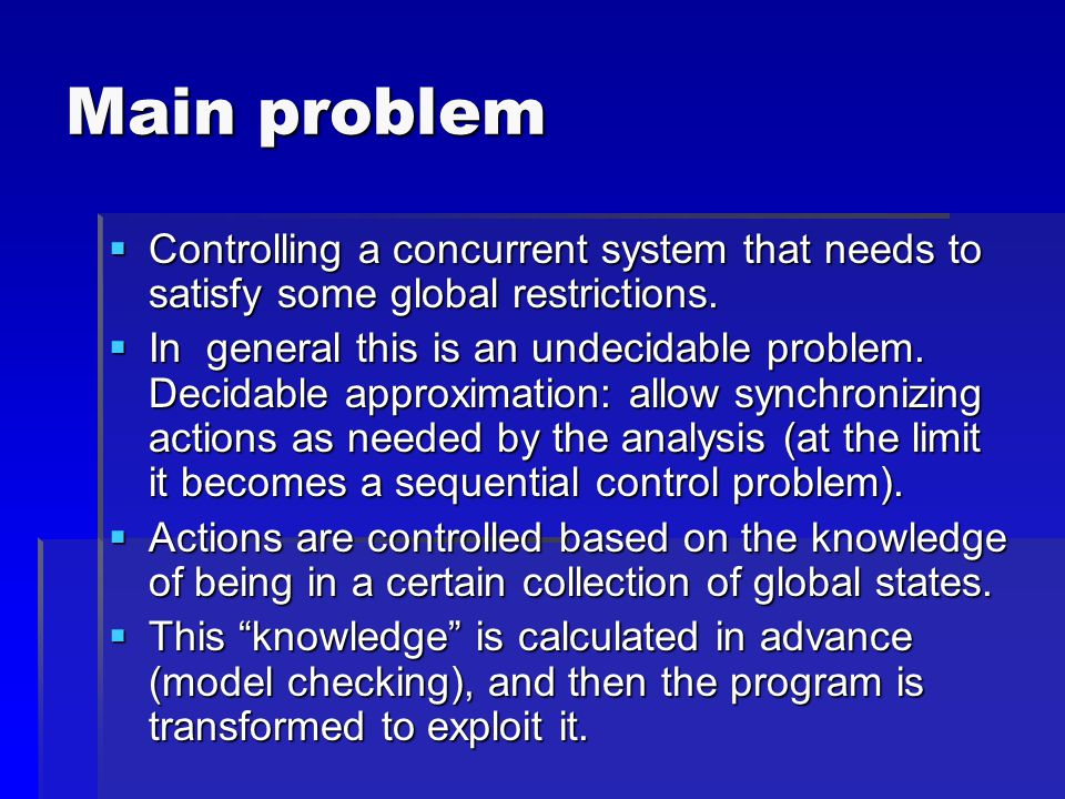 Main problem  Controlling a concurrent system that needs to satisfy some global restrictions.