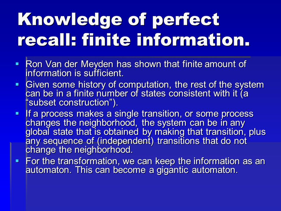 Knowledge of perfect recall: finite information.  Ron Van der Meyden has shown that finite amount of information is sufficient.  Given some history