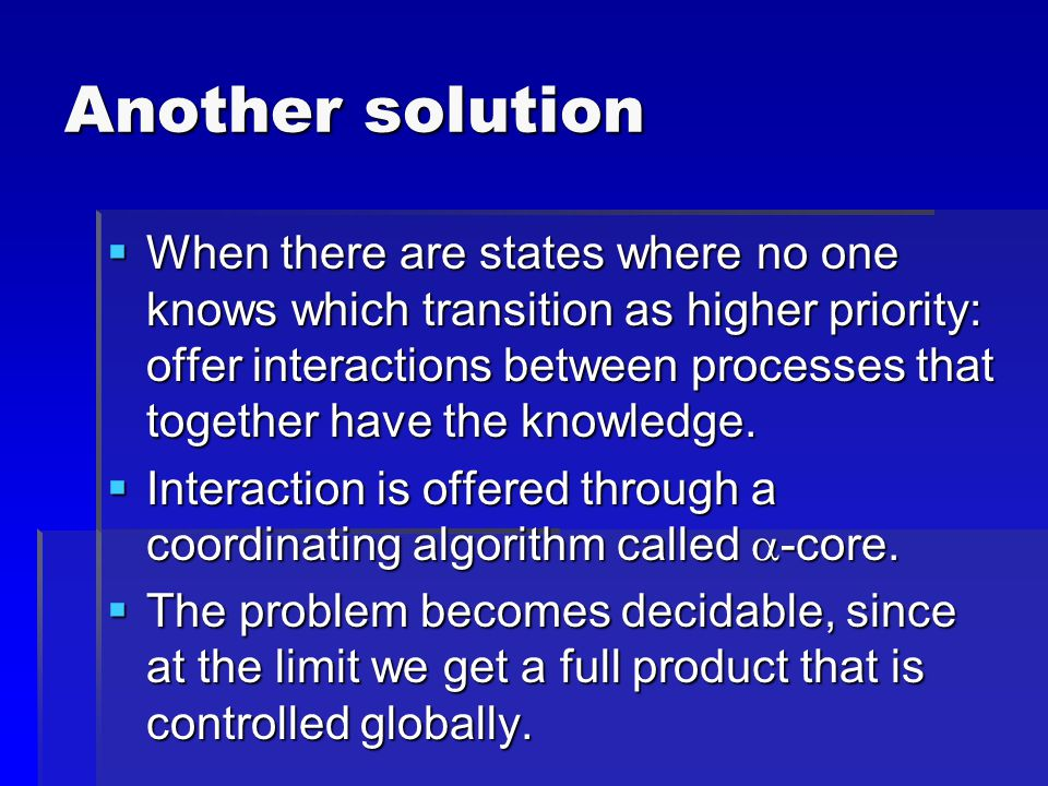Another solution  When there are states where no one knows which transition as higher priority: offer interactions between processes that together have the knowledge.