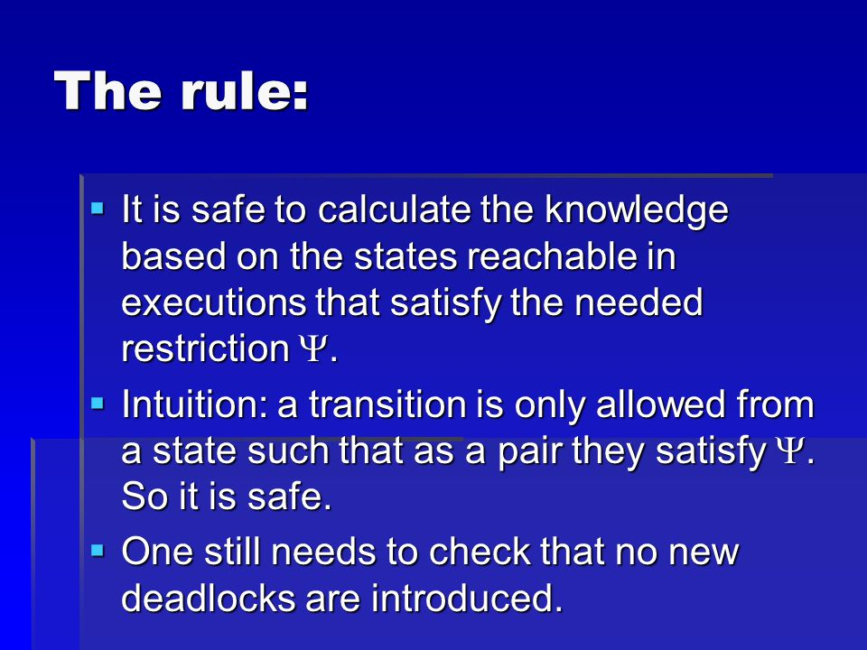 The rule:  It is safe to calculate the knowledge based on the states reachable in executions that satisfy the needed restriction .  Intuition: a tr