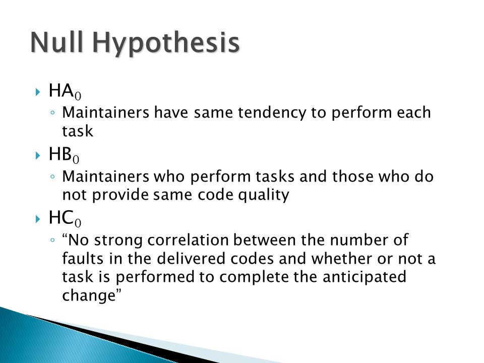  HA 0 ◦ Maintainers have same tendency to perform each task  HB 0 ◦ Maintainers who perform tasks and those who do not provide same code quality  HC 0 ◦ No strong correlation between the number of faults in the delivered codes and whether or not a task is performed to complete the anticipated change Null Hypothesis