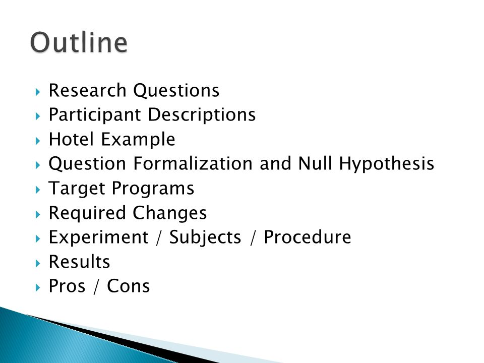  Research Questions  Participant Descriptions  Hotel Example  Question Formalization and Null Hypothesis  Target Programs  Required Changes  Experiment / Subjects / Procedure  Results  Pros / Cons