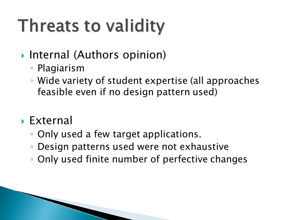  Internal (Authors opinion) ◦ Plagiarism ◦ Wide variety of student expertise (all approaches feasible even if no design pattern used)  External ◦ On