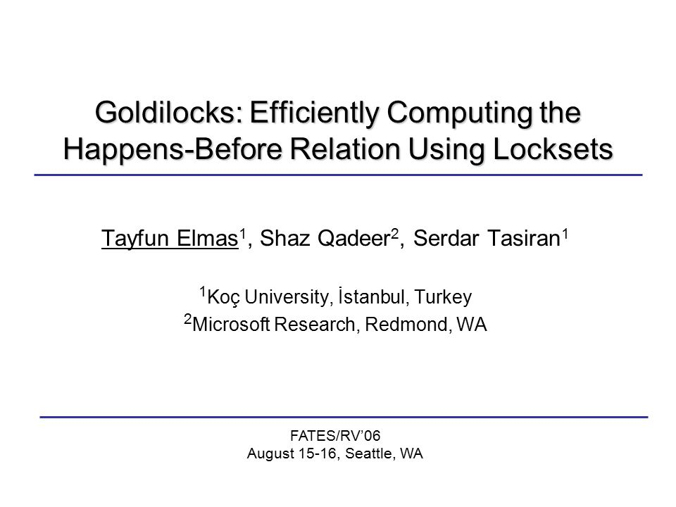 Goldilocks: Efficiently Computing the Happens-Before Relation Using Locksets Tayfun Elmas 1, Shaz Qadeer 2, Serdar Tasiran 1 1 Koç University, İstanbul, Turkey 2 Microsoft Research, Redmond, WA FATES/RV'06 August 15-16, Seattle, WA