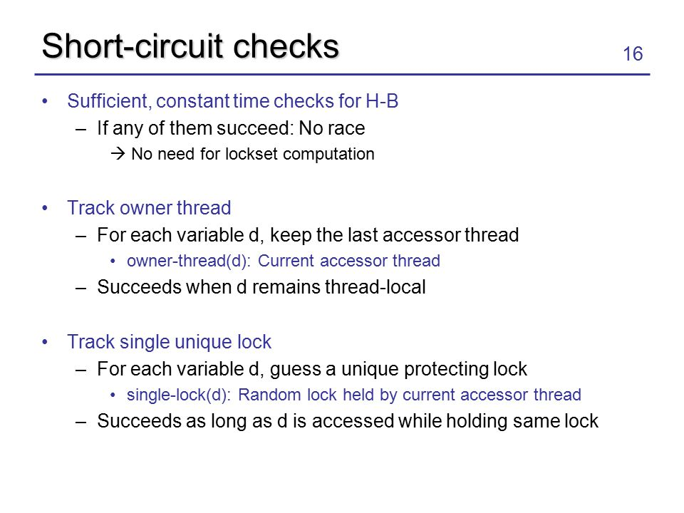16 Short-circuit checks Sufficient, constant time checks for H-B –If any of them succeed: No race  No need for lockset computation Track owner thread –For each variable d, keep the last accessor thread owner-thread(d): Current accessor thread –Succeeds when d remains thread-local Track single unique lock –For each variable d, guess a unique protecting lock single-lock(d): Random lock held by current accessor thread –Succeeds as long as d is accessed while holding same lock