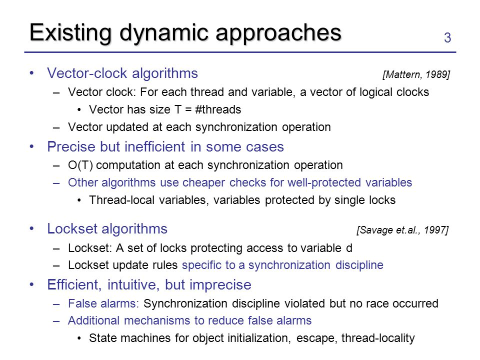 3 Existing dynamic approaches Vector-clock algorithms [Mattern, 1989] –Vector clock: For each thread and variable, a vector of logical clocks Vector has size T = #threads –Vector updated at each synchronization operation Precise but inefficient in some cases –O(T) computation at each synchronization operation –Other algorithms use cheaper checks for well-protected variables Thread-local variables, variables protected by single locks Lockset algorithms [Savage et.al., 1997] –Lockset: A set of locks protecting access to variable d –Lockset update rules specific to a synchronization discipline Efficient, intuitive, but imprecise –False alarms: Synchronization discipline violated but no race occurred –Additional mechanisms to reduce false alarms State machines for object initialization, escape, thread-locality