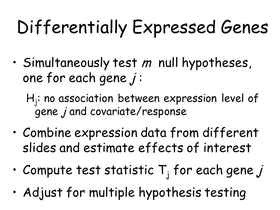 Differentially Expressed Genes Simultaneously test m null hypotheses, one for each gene j : H j : no association between expression level of gene j and covariate/response Combine expression data from different slides and estimate effects of interest Compute test statistic T j for each gene j Adjust for multiple hypothesis testing