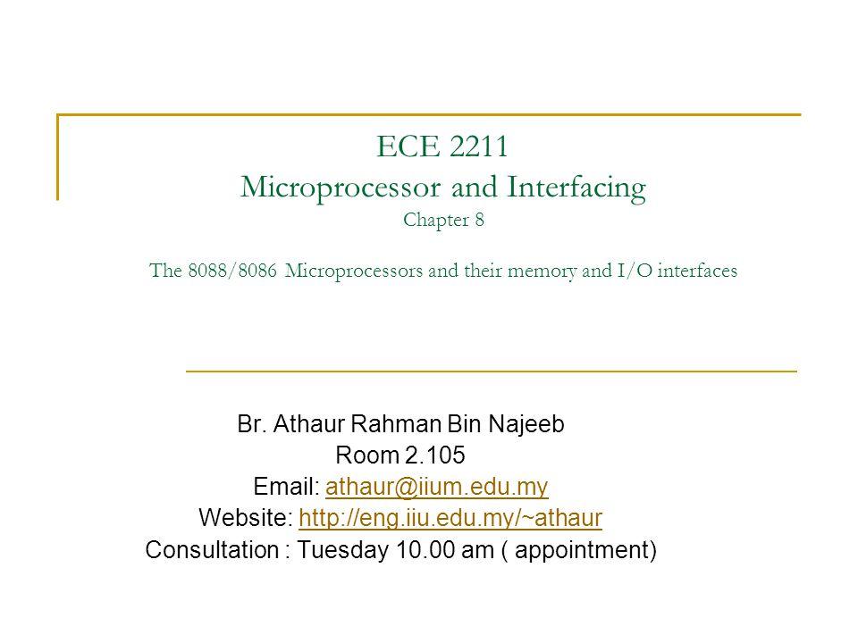 ECE 2211 Microprocessor and Interfacing Chapter 8 The 8088/8086 Microprocessors and their memory and I/O interfaces Br. Athaur Rahman Bin Najeeb Room