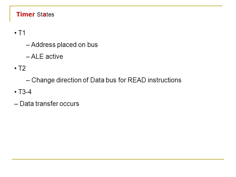 T1 – Address placed on bus – ALE active T2 – Change direction of Data bus for READ instructions T3-4 – Data transfer occurs Timer St a tes