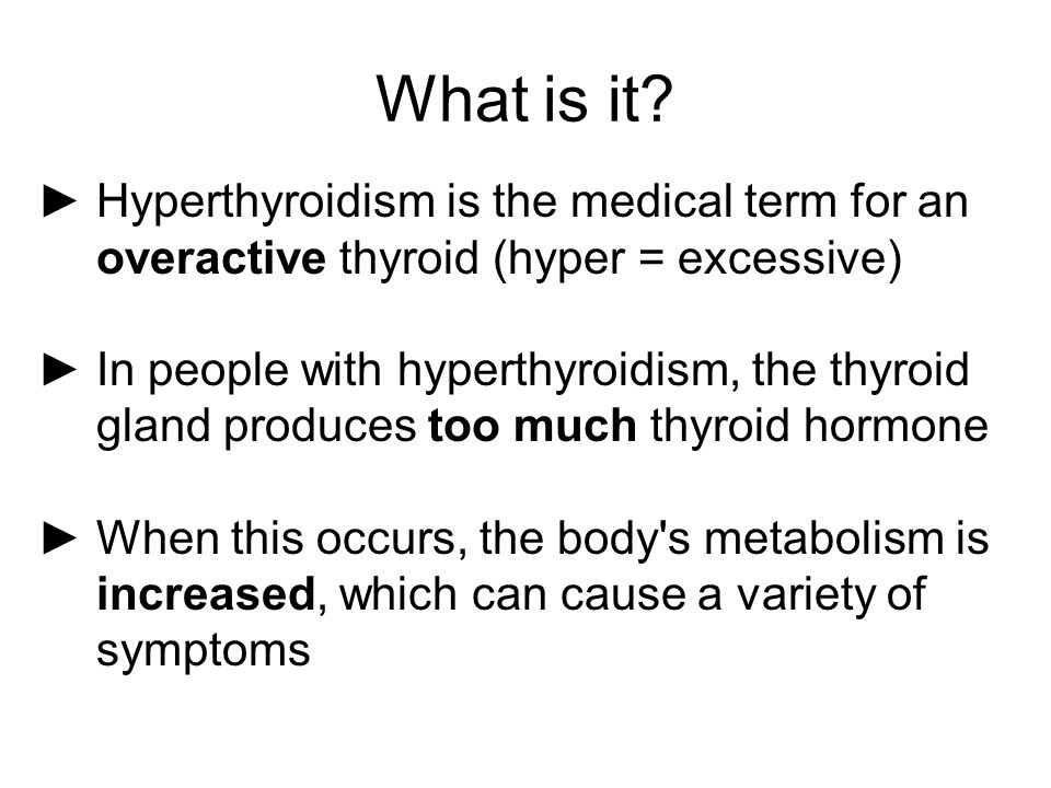 What is it? ►Hyperthyroidism is the medical term for an overactive thyroid (hyper = excessive) ►In people with hyperthyroidism, the thyroid gland prod