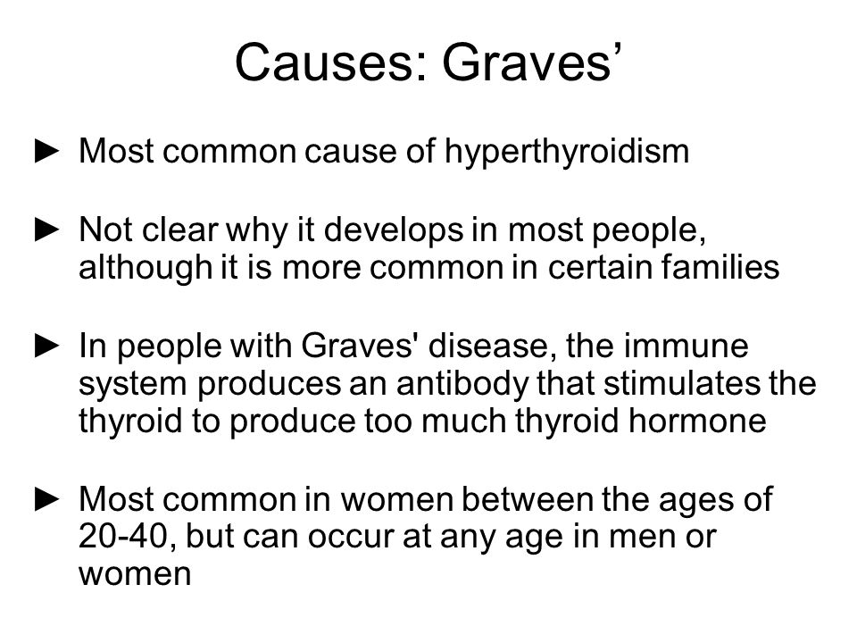 Causes: Graves' ►Most common cause of hyperthyroidism ►Not clear why it develops in most people, although it is more common in certain families ►In pe