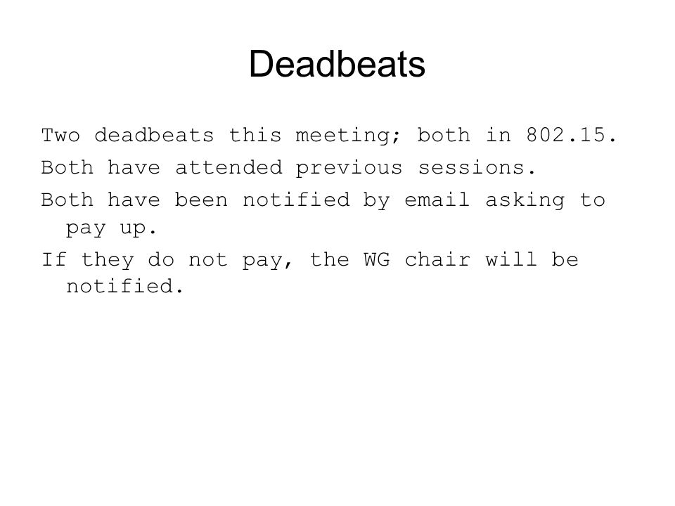 Deadbeats Two deadbeats this meeting; both in 802.15. Both have attended previous sessions. Both have been notified by email asking to pay up. If they