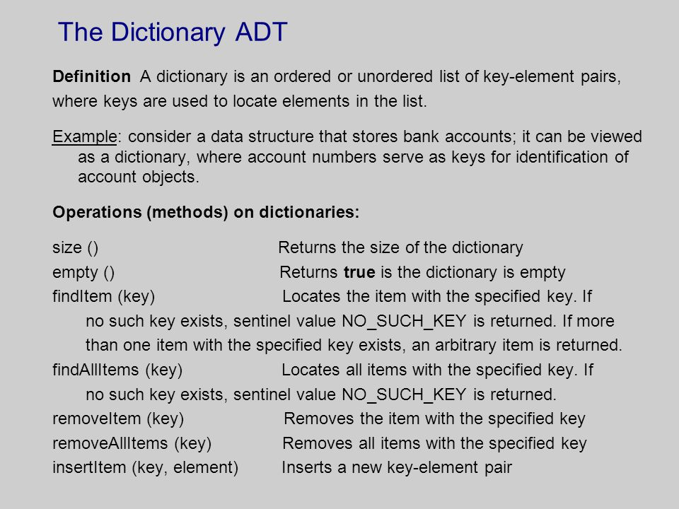 The Dictionary ADT Definition A dictionary is an ordered or unordered list of key-element pairs, where keys are used to locate elements in the list. E