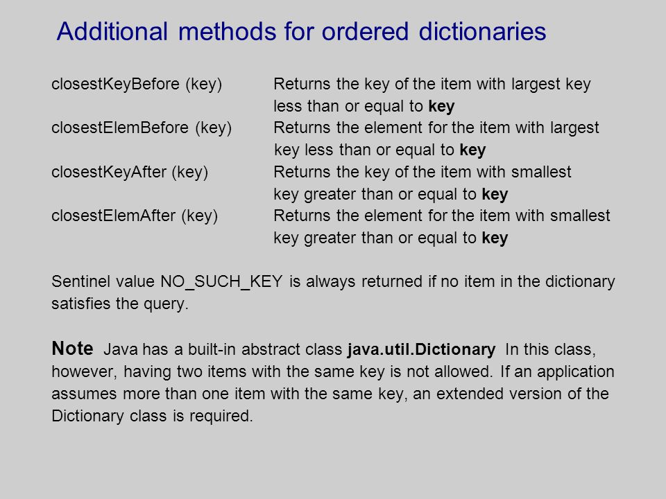 Additional methods for ordered dictionaries closestKeyBefore (key) Returns the key of the item with largest key less than or equal to key closestElemB
