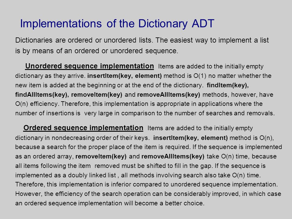 Implementations of the Dictionary ADT Dictionaries are ordered or unordered lists. The easiest way to implement a list is by means of an ordered or un