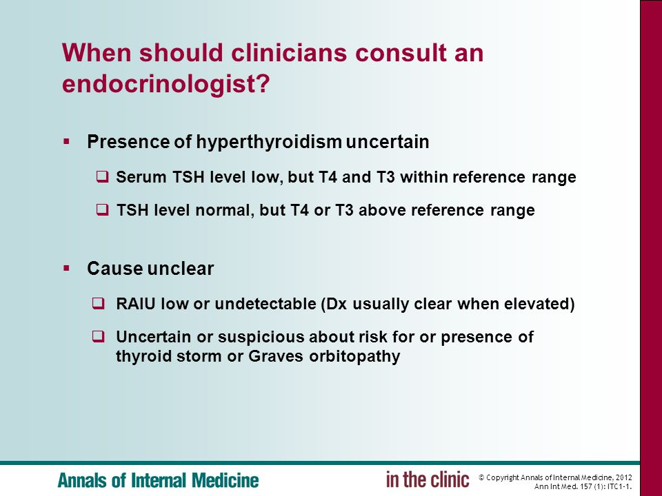 © Copyright Annals of Internal Medicine, 2012 Ann Int Med. 157 (1): ITC1-1. When should clinicians consult an endocrinologist?  Presence of hyperthyr