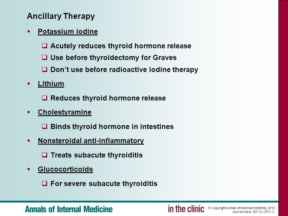 © Copyright Annals of Internal Medicine, 2012 Ann Int Med. 157 (1): ITC1-1. Ancillary Therapy  Potassium iodine  Acutely reduces thyroid hormone rel