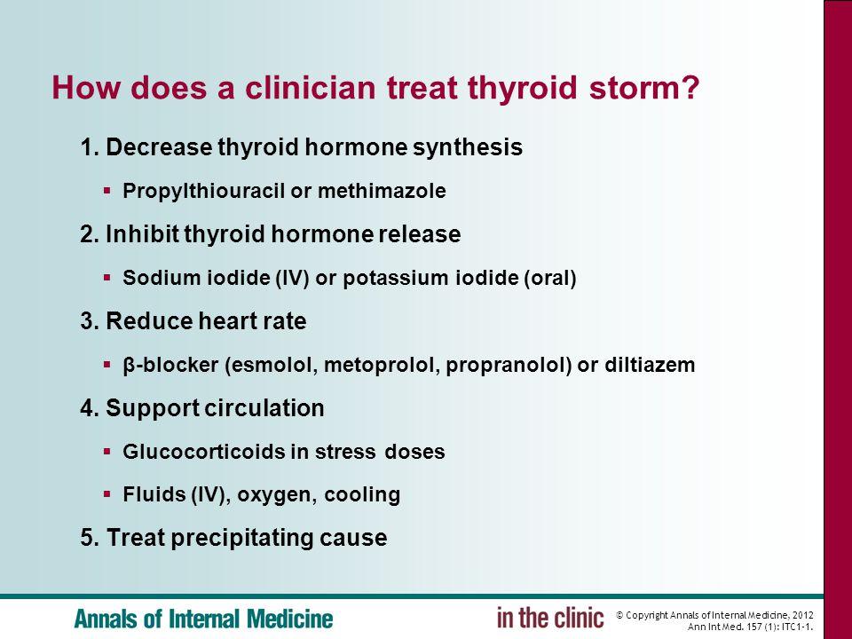 © Copyright Annals of Internal Medicine, 2012 Ann Int Med. 157 (1): ITC1-1. How does a clinician treat thyroid storm? 1. Decrease thyroid hormone synt