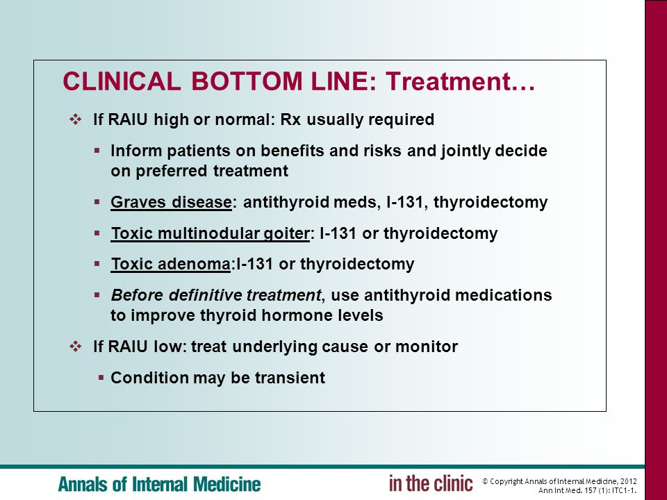 © Copyright Annals of Internal Medicine, 2012 Ann Int Med. 157 (1): ITC1-1. CLINICAL BOTTOM LINE: Treatment…  If RAIU high or normal: Rx usually requ