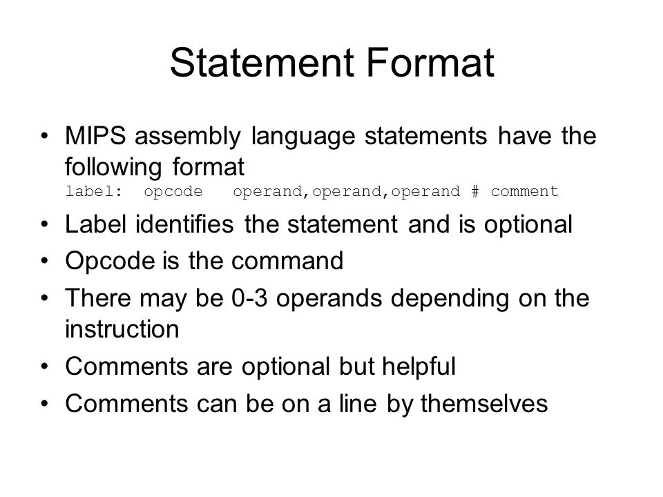 Statement Format MIPS assembly language statements have the following format label: opcode operand,operand,operand # comment Label identifies the statement and is optional Opcode is the command There may be 0-3 operands depending on the instruction Comments are optional but helpful Comments can be on a line by themselves