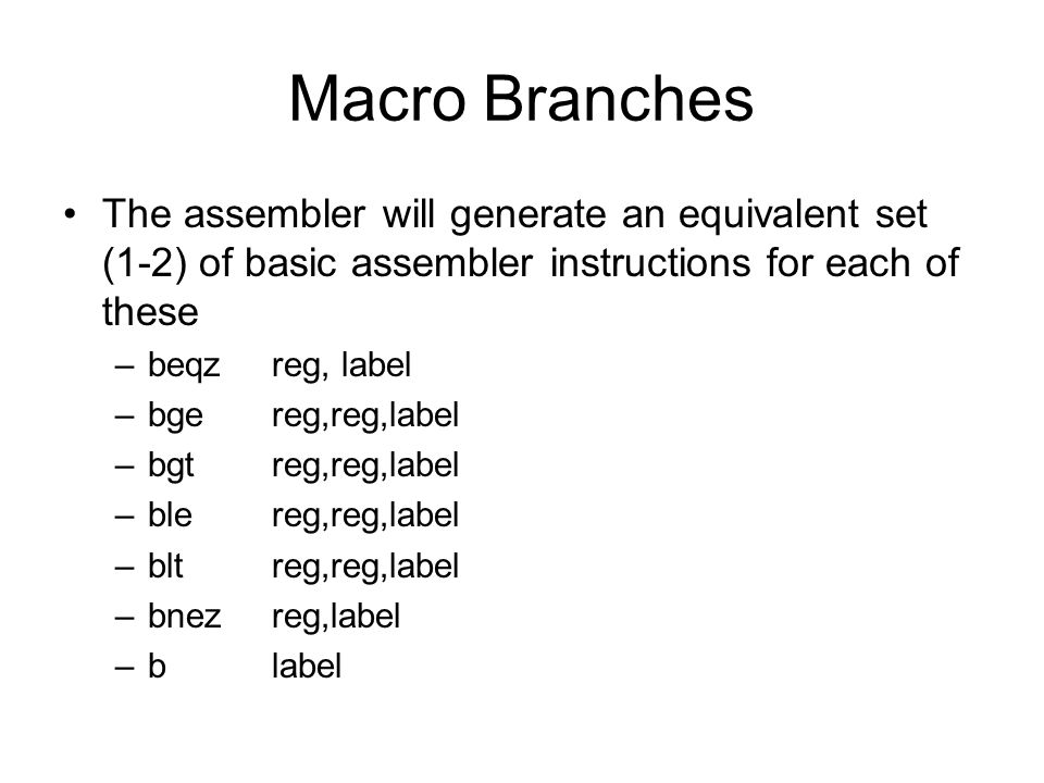 Macro Branches The assembler will generate an equivalent set (1-2) of basic assembler instructions for each of these –beqzreg, label –bgereg,reg,label