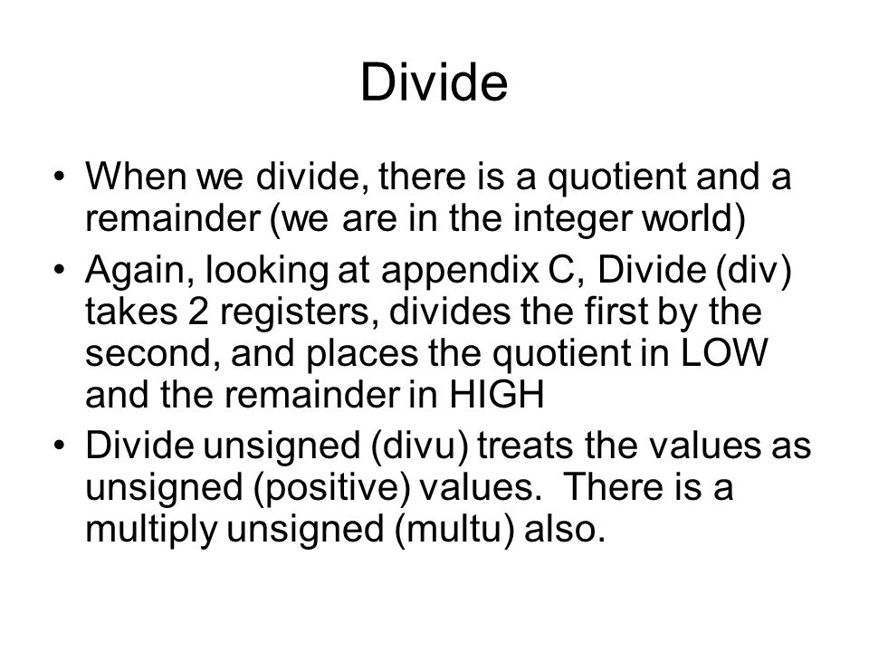 Divide When we divide, there is a quotient and a remainder (we are in the integer world) Again, looking at appendix C, Divide (div) takes 2 registers, divides the first by the second, and places the quotient in LOW and the remainder in HIGH Divide unsigned (divu) treats the values as unsigned (positive) values.