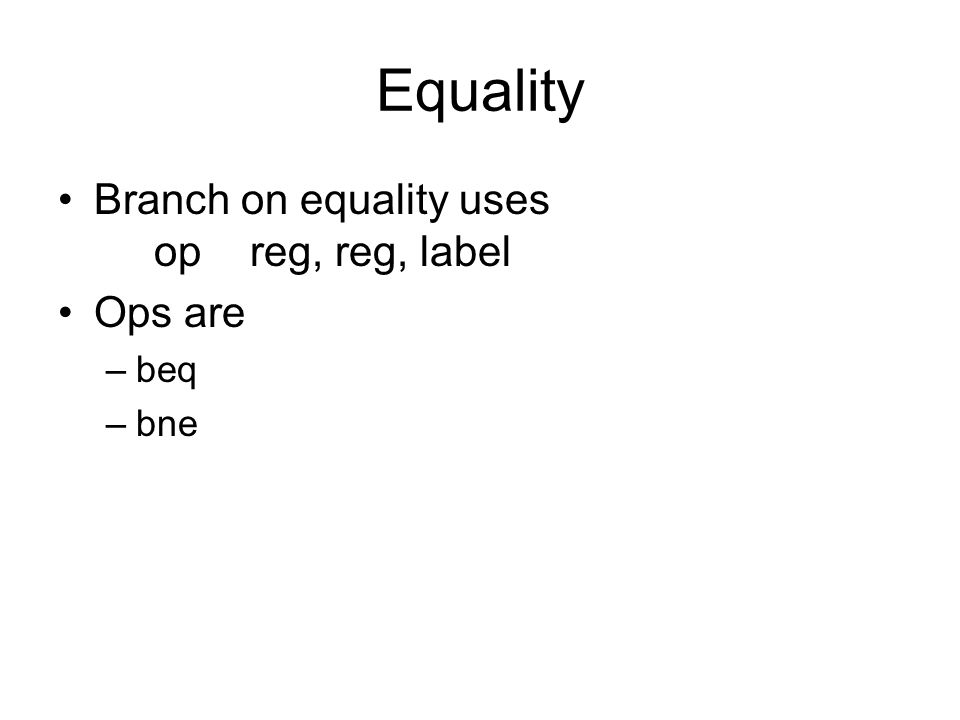 Equality Branch on equality uses opreg, reg, label Ops are –beq –bne