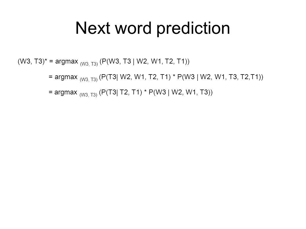 Next word prediction (W3, T3)* = argmax (W3, T3) (P(W3, T3 | W2, W1, T2, T1)) = argmax (W3, T3) (P(T3| W2, W1, T2, T1) * P(W3 | W2, W1, T3, T2,T1)) = argmax (W3, T3) (P(T3| T2, T1) * P(W3 | W2, W1, T3))