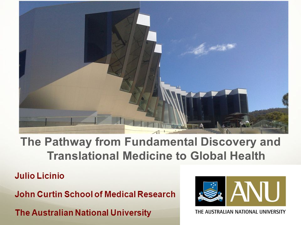 The Pathway from Fundamental Discovery and Translational Medicine to Global Health Julio Licinio John Curtin School of Medical Research The Australian