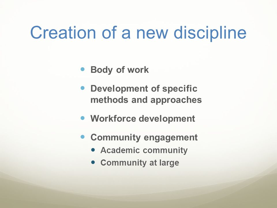 Creation of a new discipline Body of work Development of specific methods and approaches Workforce development Community engagement Academic community