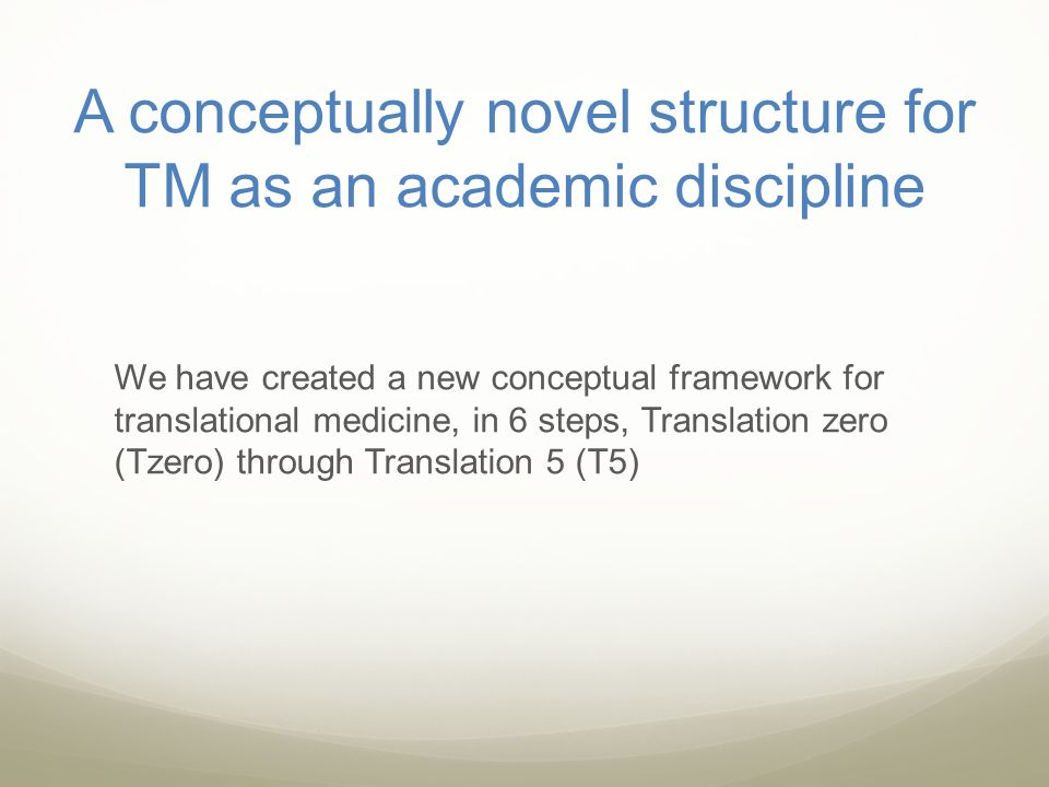 A conceptually novel structure for TM as an academic discipline We have created a new conceptual framework for translational medicine, in 6 steps, Tra
