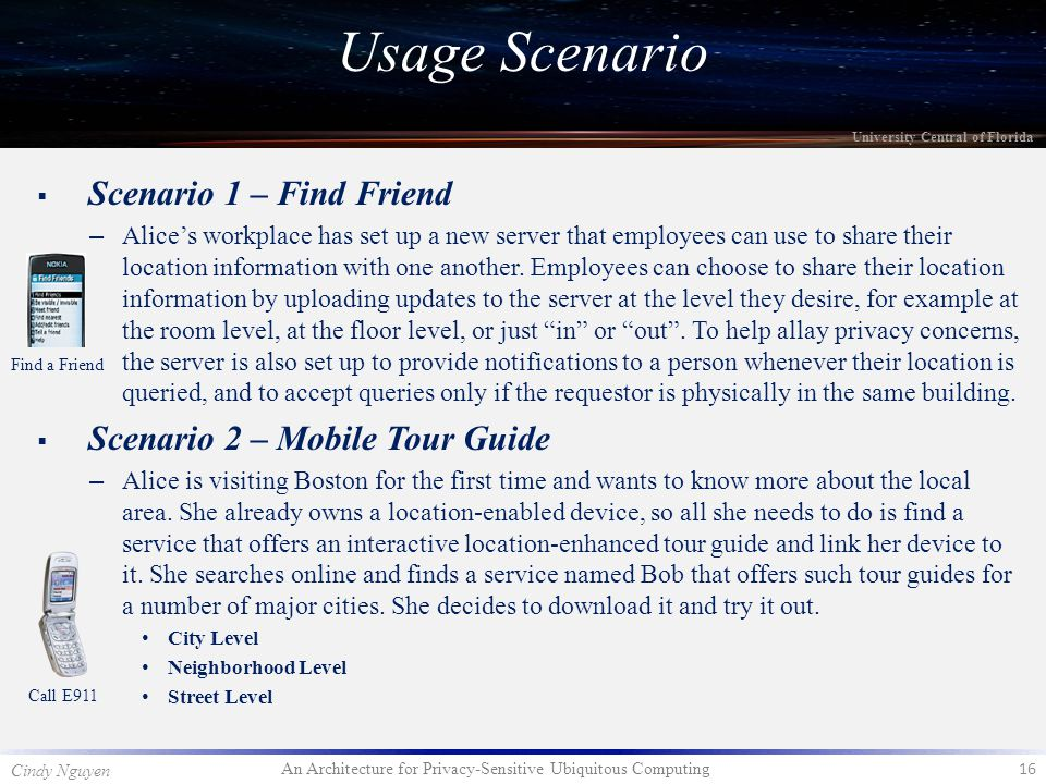 An Architecture for Privacy-Sensitive Ubiquitous Computing 16 Cindy Nguyen University Central of Florida  Scenario 1 – Find Friend – Alice's workplace has set up a new server that employees can use to share their location information with one another.