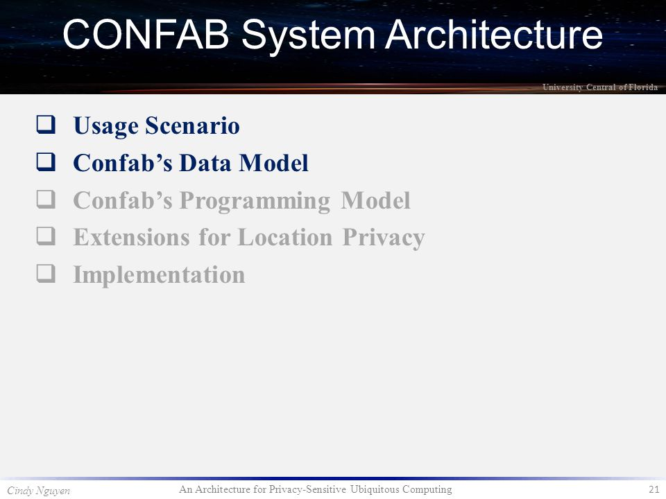 An Architecture for Privacy-Sensitive Ubiquitous Computing 21 Cindy Nguyen University Central of Florida  Usage Scenario  Confab's Data Model  Confab's Programming Model  Extensions for Location Privacy  Implementation CONFAB System Architecture
