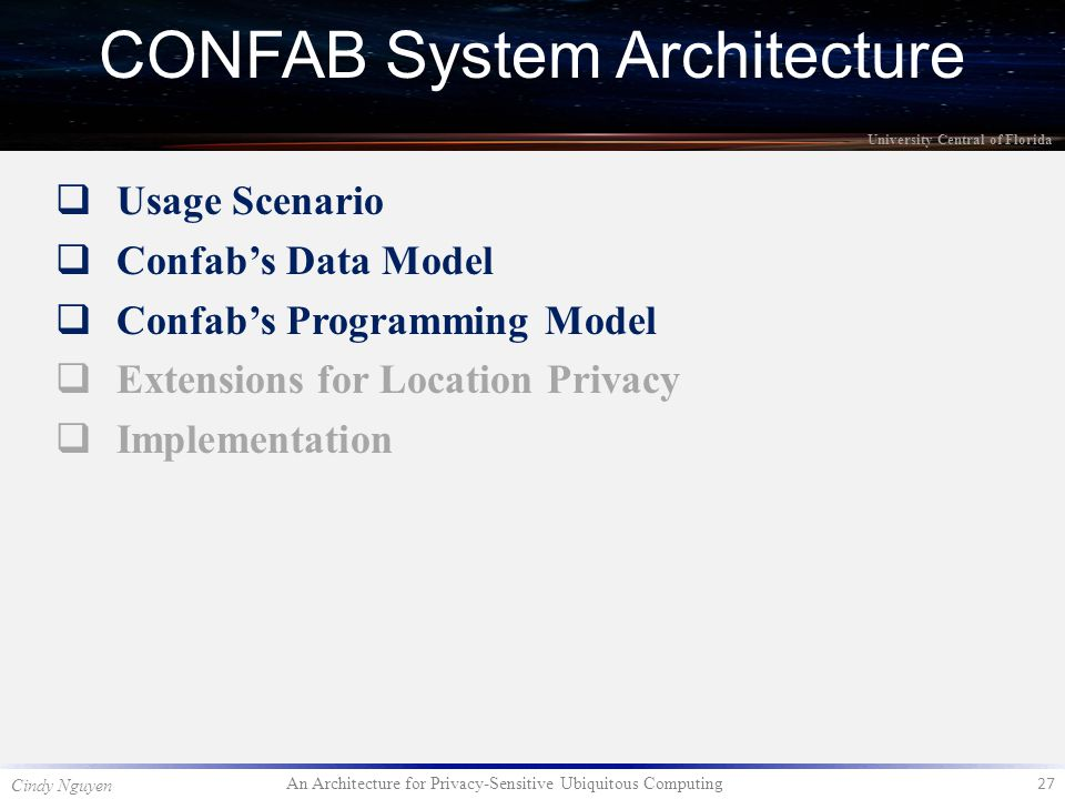 An Architecture for Privacy-Sensitive Ubiquitous Computing 27 Cindy Nguyen University Central of Florida  Usage Scenario  Confab's Data Model  Confab's Programming Model  Extensions for Location Privacy  Implementation CONFAB System Architecture