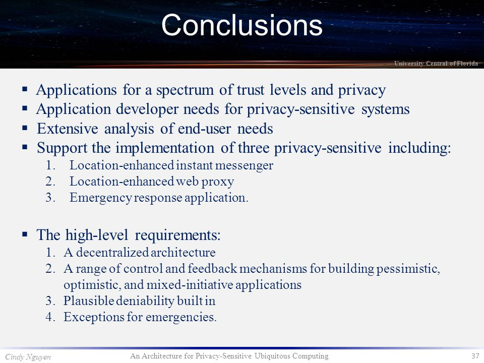 An Architecture for Privacy-Sensitive Ubiquitous Computing 37 Cindy Nguyen University Central of Florida Conclusions  Applications for a spectrum of trust levels and privacy  Application developer needs for privacy-sensitive systems  Extensive analysis of end-user needs  Support the implementation of three privacy-sensitive including: 1.Location-enhanced instant messenger 2.Location-enhanced web proxy 3.Emergency response application.