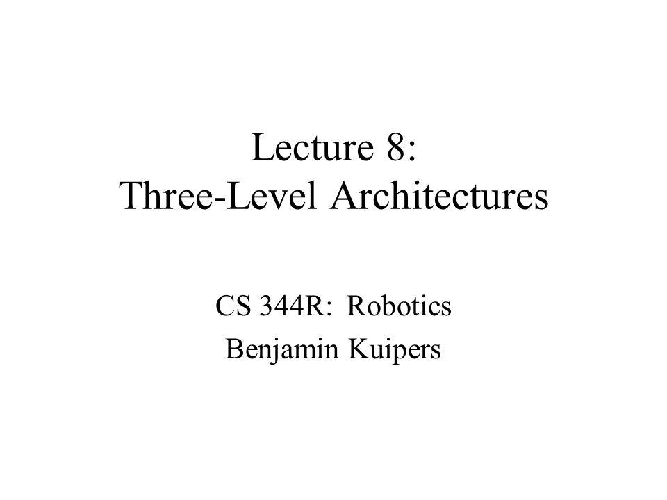 Lecture 8: Three-Level Architectures CS 344R: Robotics Benjamin Kuipers