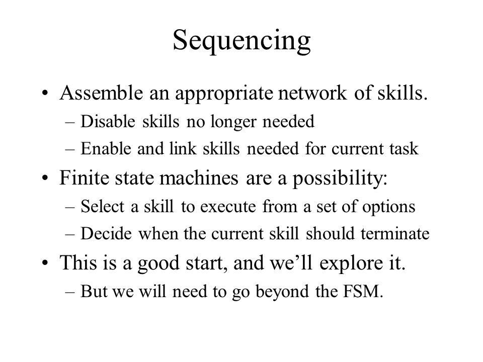 Sequencing Assemble an appropriate network of skills. –Disable skills no longer needed –Enable and link skills needed for current task Finite state ma