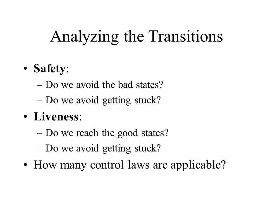Analyzing the Transitions Safety: –Do we avoid the bad states? –Do we avoid getting stuck? Liveness: –Do we reach the good states? –Do we avoid gettin