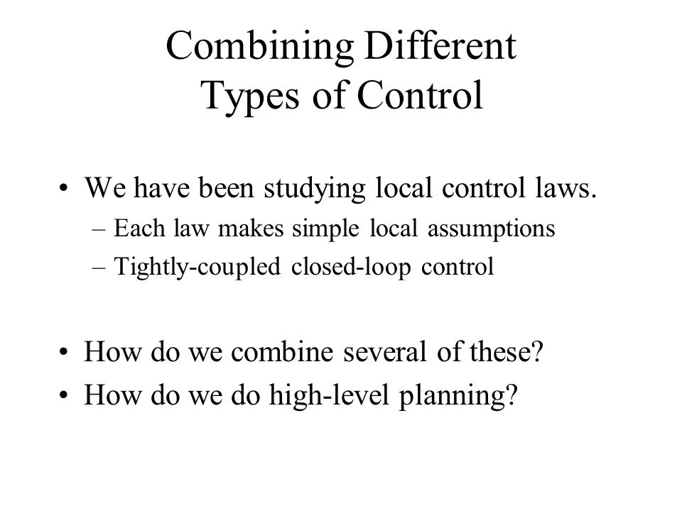Combining Different Types of Control We have been studying local control laws.