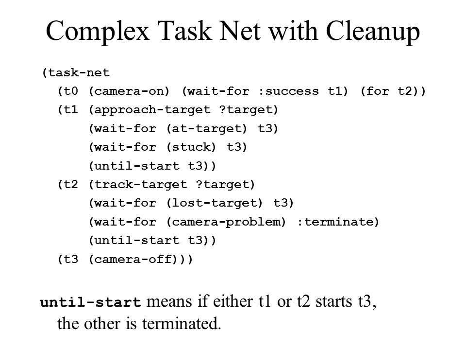 Complex Task Net with Cleanup (task-net (t0 (camera-on) (wait-for :success t1) (for t2)) (t1 (approach-target target) (wait-for (at-target) t3) (wait-for (stuck) t3) (until-start t3)) (t2 (track-target target) (wait-for (lost-target) t3) (wait-for (camera-problem) :terminate) (until-start t3)) (t3 (camera-off))) until-start means if either t1 or t2 starts t3, the other is terminated.