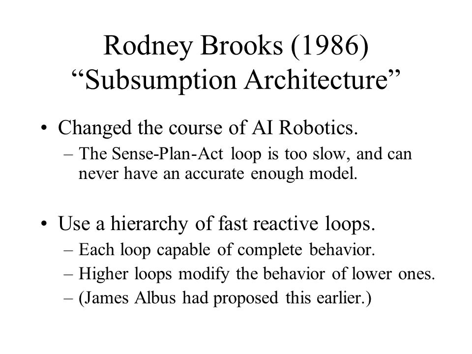 """Rodney Brooks (1986) """"Subsumption Architecture"""" Changed the course of AI Robotics. –The Sense-Plan-Act loop is too slow, and can never have an accurat"""