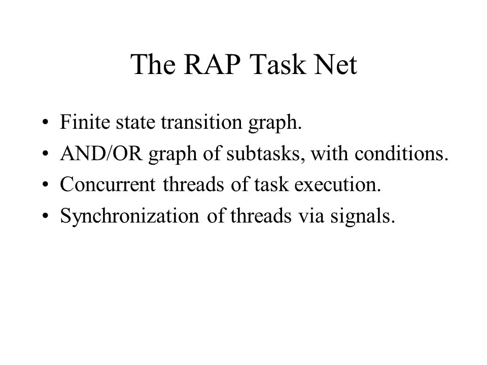 The RAP Task Net Finite state transition graph. AND/OR graph of subtasks, with conditions. Concurrent threads of task execution. Synchronization of th
